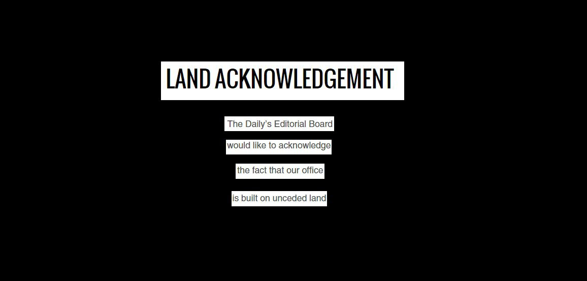 "Text that reads ""land acknowledgement, the daily's editorial board would like to acknowledge the fact that our office is built on unceded land"""